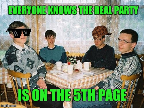 nerd party | EVERYONE KNOWS THE REAL PARTY IS ON THE 5TH PAGE | image tagged in nerd party | made w/ Imgflip meme maker