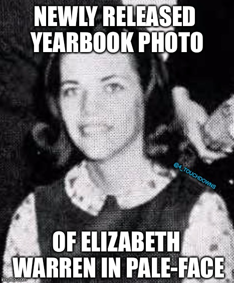 When will it end...? | NEWLY RELEASED YEARBOOK PHOTO OF ELIZABETH WARREN IN PALE-FACE @4_TOUCHDOWNS | image tagged in elizabeth warren,racism | made w/ Imgflip meme maker
