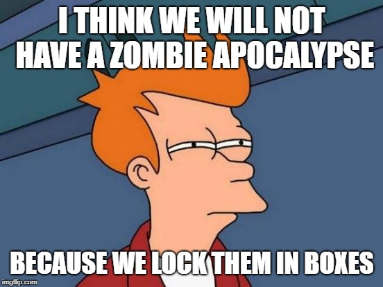 Futurama Fry Meme | I THINK WE WILL NOT HAVE A ZOMBIE APOCALYPSE BECAUSE WE LOCK THEM IN BOXES | image tagged in memes,futurama fry,zombie,coffins | made w/ Imgflip meme maker