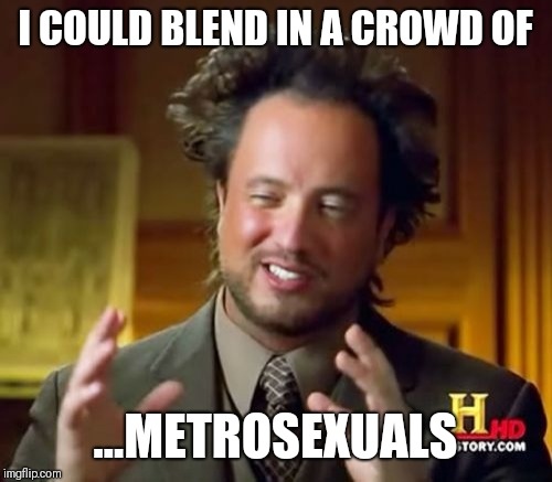 Ancient Aliens Meme | I COULD BLEND IN A CROWD OF ...METROSEXUALS | image tagged in memes,ancient aliens | made w/ Imgflip meme maker