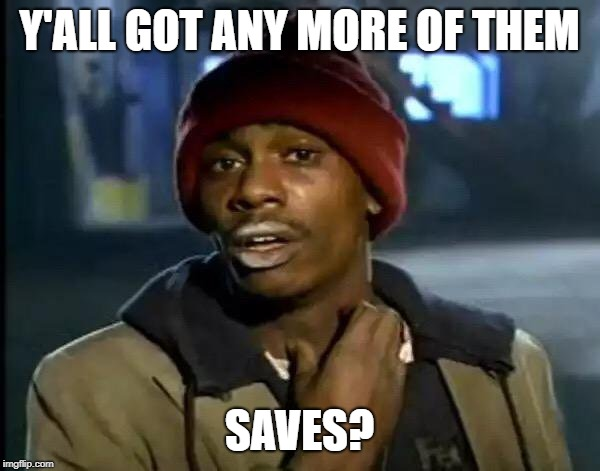 Y'all Got Any More Of That Meme | Y'ALL GOT ANY MORE OF THEM SAVES? | image tagged in memes,y'all got any more of that | made w/ Imgflip meme maker