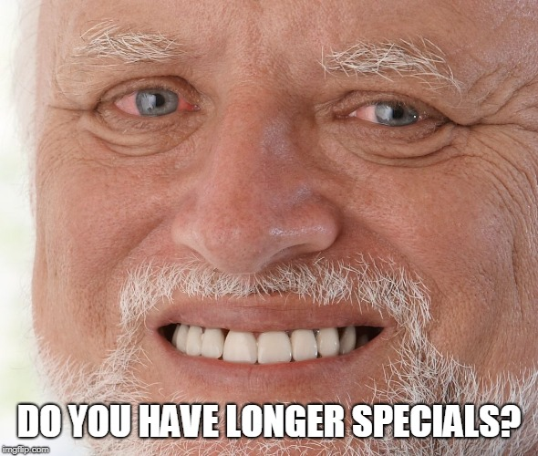 Hide the Pain Harold | DO YOU HAVE LONGER SPECIALS? | image tagged in hide the pain harold | made w/ Imgflip meme maker