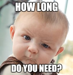 Skeptical Baby Meme | HOW LONG DO YOU NEED? | image tagged in memes,skeptical baby | made w/ Imgflip meme maker