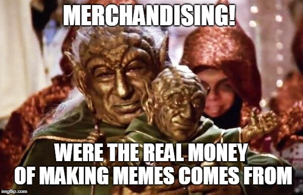MERCHANDISING! WERE THE REAL MONEY OF MAKING MEMES COMES FROM | made w/ Imgflip meme maker