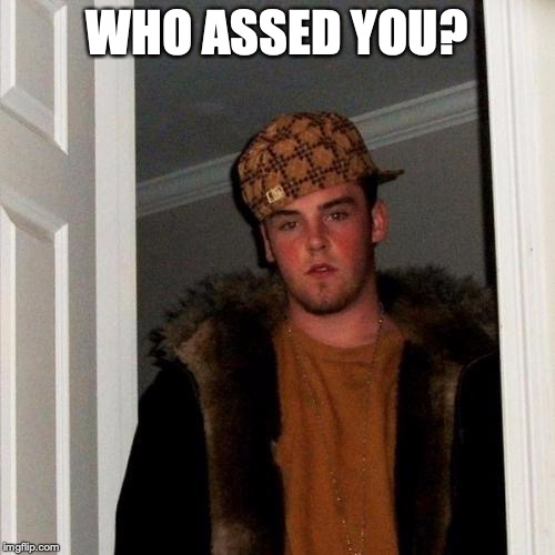 Scumbag Steve Meme | WHO ASSED YOU? | image tagged in memes,scumbag steve | made w/ Imgflip meme maker