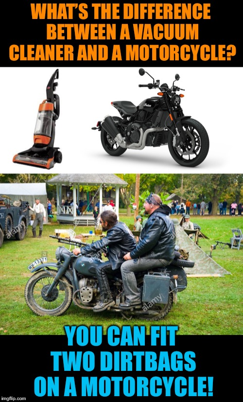 What's the difference? | WHAT'S THE DIFFERENCE BETWEEN A VACUUM CLEANER AND A MOTORCYCLE? YOU CAN FIT TWO DIRTBAGS ON A MOTORCYCLE! | image tagged in vacuum cleaner,motorcycle,dirt,bags,bikers,funny memes | made w/ Imgflip meme maker
