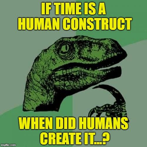 Time is a Human Construct | IF TIME IS A HUMAN CONSTRUCT WHEN DID HUMANS CREATE IT...? | image tagged in memes,philosoraptor,time,human construct | made w/ Imgflip meme maker