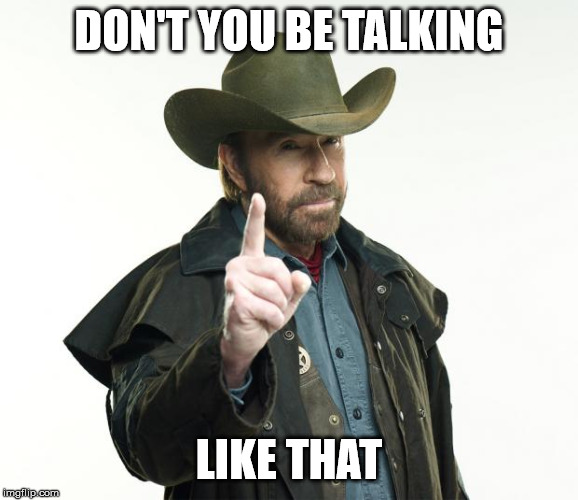 Chuck Norris Finger Meme | DON'T YOU BE TALKING LIKE THAT | image tagged in memes,chuck norris finger,chuck norris | made w/ Imgflip meme maker