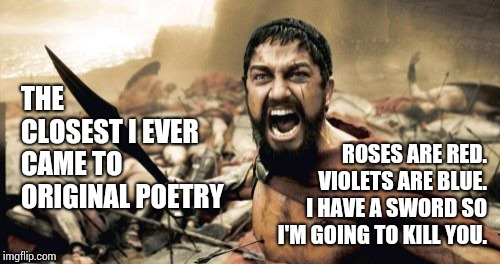 Once Upon A Time We All Die So What Difference Does It Make | THE CLOSEST I EVER CAME TO ORIGINAL POETRY ROSES ARE RED.  VIOLETS ARE BLUE.  I HAVE A SWORD SO I'M GOING TO KILL YOU. | image tagged in memes,sparta leonidas,ugh,blah blah blah,life sucks,poetry | made w/ Imgflip meme maker