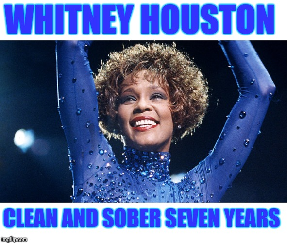 Truth! |  WHITNEY HOUSTON; CLEAN AND SOBER SEVEN YEARS | image tagged in truth,celebrity,whitney houston,drugs are bad,sober | made w/ Imgflip meme maker