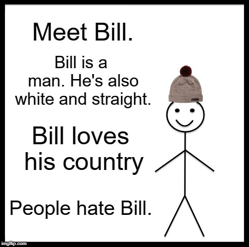 Hard Done By Bill |  Meet Bill. Bill is a man. He's also white and straight. Bill loves his country; People hate Bill. | image tagged in memes,be like bill,fascism | made w/ Imgflip meme maker