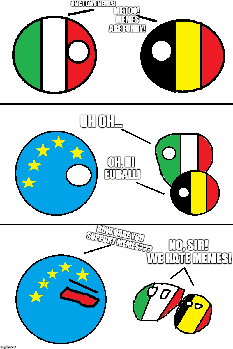 Countryballs Comic: Article 13 | OMG I LOVE MEMES! NO, SIR! WE HATE MEMES! OH, HI EUBALL! ME TOO! MEMES ARE FUNNY! HOW DARE YOU SUPPORT MEMES??? UH OH... | image tagged in memes,countryballs,article 13,censorship machine,save your internet | made w/ Imgflip meme maker