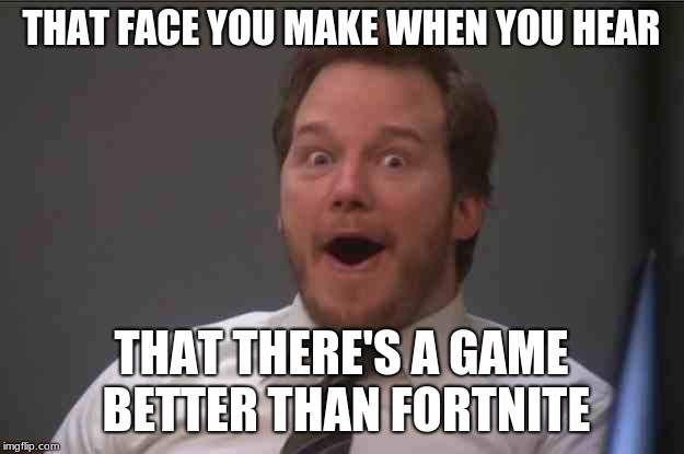 That face you make when you realize Star Wars 7 is ONE WEEK AWAY | THAT FACE YOU MAKE WHEN YOU HEAR THAT THERE'S A GAME BETTER THAN FORTNITE | image tagged in that face you make when you realize star wars 7 is one week away | made w/ Imgflip meme maker