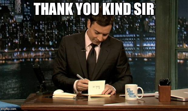 Thank you Notes Jimmy Fallon | THANK YOU KIND SIR | image tagged in thank you notes jimmy fallon | made w/ Imgflip meme maker