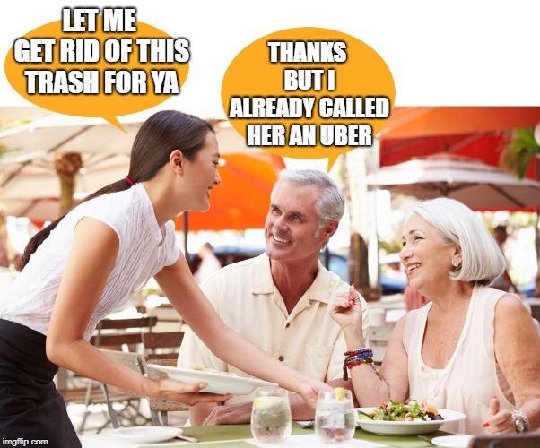 oh my! | LET ME GET RID OF THIS TRASH FOR YA THANKS BUT I ALREADY CALLED HER AN UBER | image tagged in waitress,old couple | made w/ Imgflip meme maker