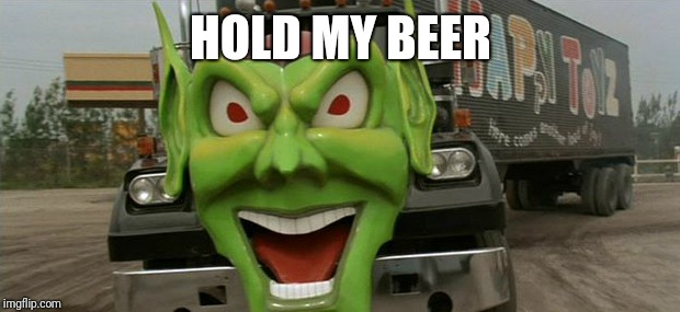 Maximum overdrive  | HOLD MY BEER | image tagged in maximum overdrive | made w/ Imgflip meme maker