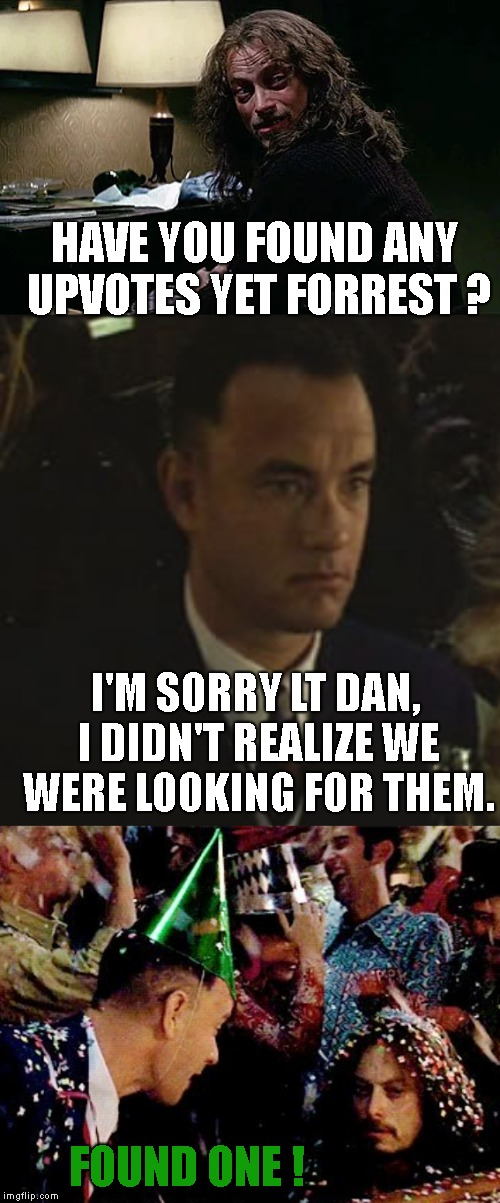 Happy New Year ! Forrest gump week Feb 10th-16th (A CravenMoordik event) | HAVE YOU FOUND ANY UPVOTES YET FORREST ? I'M SORRY LT DAN, I DIDN'T REALIZE WE WERE LOOKING FOR THEM. FOUND ONE ! | image tagged in forrest gump week,lt dan,happy new year,found an upvote | made w/ Imgflip meme maker