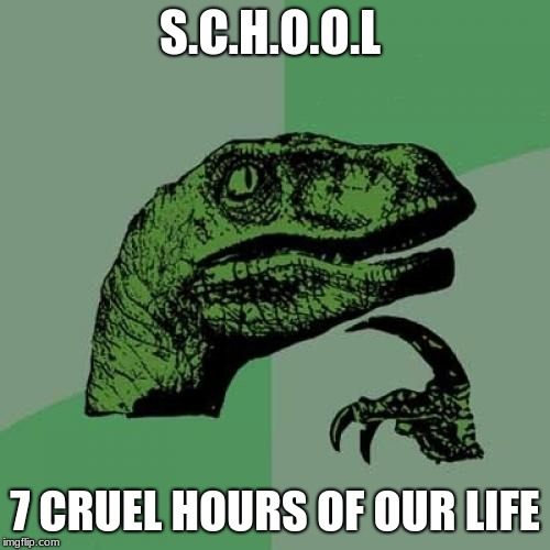 Philosoraptor Meme | S.C.H.O.O.L 7 CRUEL HOURS OF OUR LIFE | image tagged in memes,philosoraptor | made w/ Imgflip meme maker