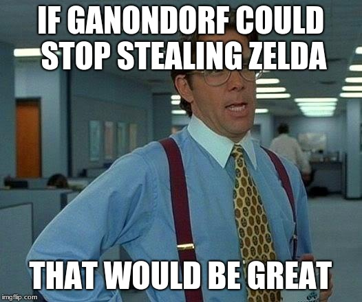 That Would Be Great |  IF GANONDORF COULD STOP STEALING ZELDA; THAT WOULD BE GREAT | image tagged in memes,that would be great | made w/ Imgflip meme maker