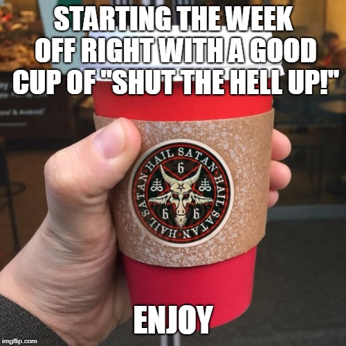 "Good cup of ""Shut the HELL UP!"" 