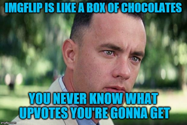 Forrest gump week 2/10 - 2/16, a cravenmoordik event |  IMGFLIP IS LIKE A BOX OF CHOCOLATES; YOU NEVER KNOW WHAT UPVOTES YOU'RE GONNA GET | image tagged in forrest gump,forrest gump box of chocolates,forrest gump week | made w/ Imgflip meme maker