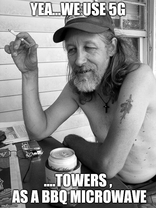 Red neck  |  YEA...WE USE 5G; ....TOWERS , AS A BBQ MICROWAVE | image tagged in red neck | made w/ Imgflip meme maker