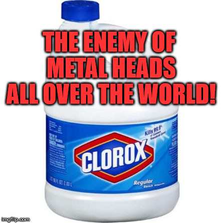Like sunlight to vampires! | THE ENEMY OF METAL HEADS ALL OVER THE WORLD! | image tagged in bleach,run away,bad luck,funny | made w/ Imgflip meme maker