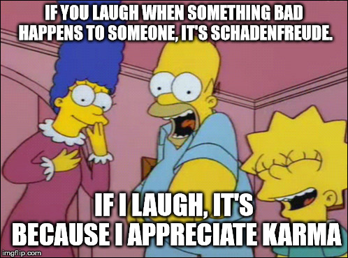 Schadenfreude | IF YOU LAUGH WHEN SOMETHING BAD HAPPENS TO SOMEONE, IT'S SCHADENFREUDE. IF I LAUGH, IT'S BECAUSE I APPRECIATE KARMA | image tagged in fun,simpsons,schadenfreude,karma | made w/ Imgflip meme maker