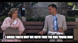 forrest gump box of chocolates | I GUESS THATS WHY WE BOTH TAKE THE BUS YOUNG MAN | image tagged in forrest gump box of chocolates | made w/ Imgflip meme maker