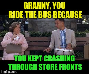forrest gump box of chocolates | GRANNY, YOU RIDE THE BUS BECAUSE YOU KEPT CRASHING THROUGH STORE FRONTS | image tagged in forrest gump box of chocolates | made w/ Imgflip meme maker