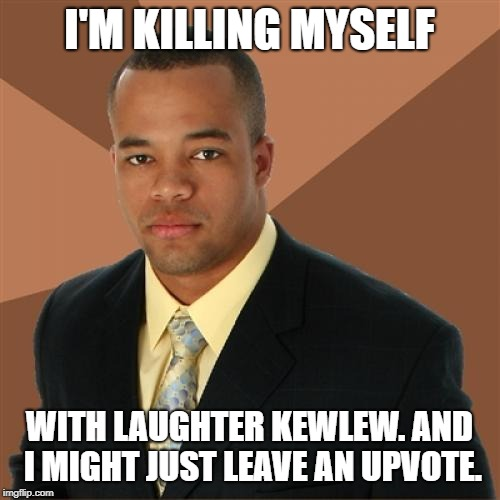 Successful Black Man Meme | I'M KILLING MYSELF WITH LAUGHTER KEWLEW. AND I MIGHT JUST LEAVE AN UPVOTE. | image tagged in memes,successful black man | made w/ Imgflip meme maker