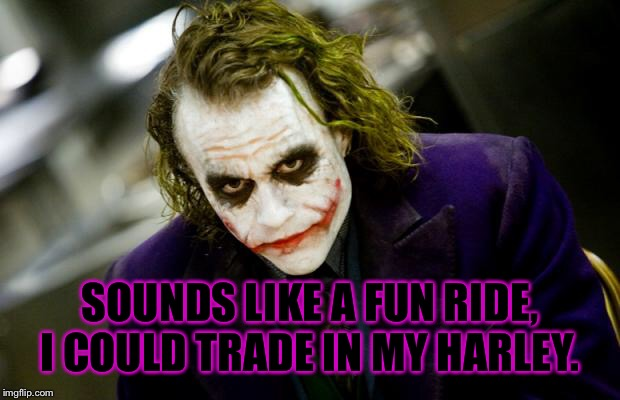 why so serious joker | SOUNDS LIKE A FUN RIDE, I COULD TRADE IN MY HARLEY. | image tagged in why so serious joker | made w/ Imgflip meme maker