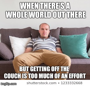 Too lazy to get up | WHEN THERE'S A WHOLE WORLD OUT THERE BUT GETTING OFF THE COUCH IS TOO MUCH OF AN EFFORT | image tagged in lazy,sofa,lazy fat guy on the couch,couch | made w/ Imgflip meme maker