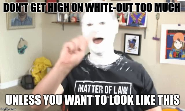High On White-Out | DON'T GET HIGH ON WHITE-OUT TOO MUCH UNLESS YOU WANT TO LOOK LIKE THIS | image tagged in don't do drugs | made w/ Imgflip meme maker