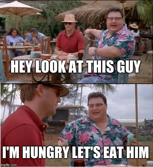 See Nobody Cares Meme | HEY LOOK AT THIS GUY I'M HUNGRY LET'S EAT HIM | image tagged in memes,see nobody cares | made w/ Imgflip meme maker