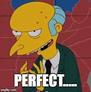 Mr. Burns Excellent | PERFECT..... | image tagged in mr burns excellent | made w/ Imgflip meme maker