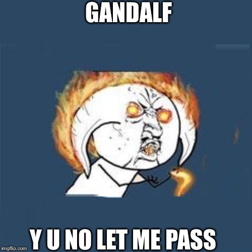 Lol | GANDALF Y U NO LET ME PASS | image tagged in y u no | made w/ Imgflip meme maker