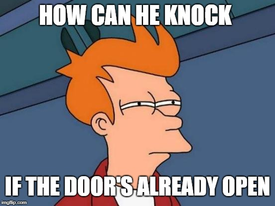Futurama Fry Meme | HOW CAN HE KNOCK IF THE DOOR'S ALREADY OPEN | image tagged in memes,futurama fry | made w/ Imgflip meme maker