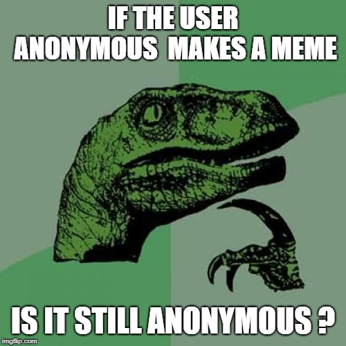 Philosoraptor Meme | IF THE USER ANONYMOUS  MAKES A MEME IS IT STILL ANONYMOUS ? | image tagged in memes,philosoraptor | made w/ Imgflip meme maker