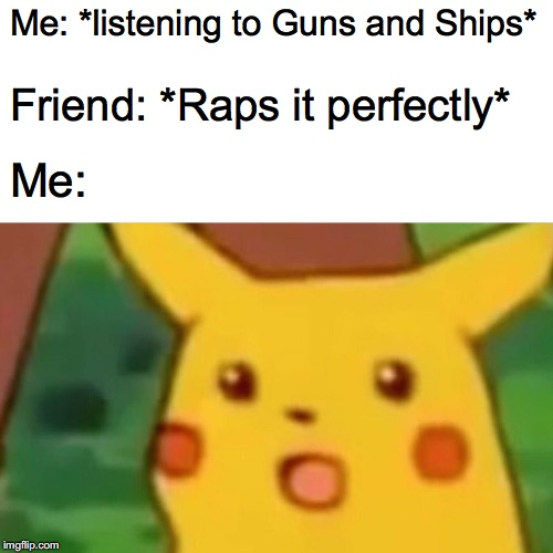 Surprised Pikachu Meme | Me: *listening to Guns and Ships* Friend: *Raps it perfectly* Me: | image tagged in memes,surprised pikachu | made w/ Imgflip meme maker