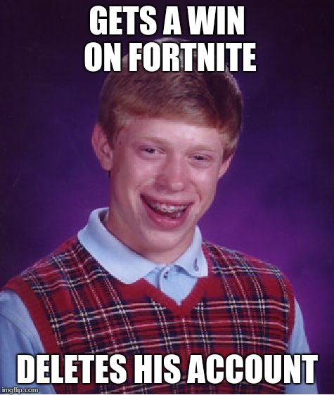 Bad Luck Brian Meme | GETS A WIN ON FORTNITE DELETES HIS ACCOUNT | image tagged in memes,bad luck brian | made w/ Imgflip meme maker