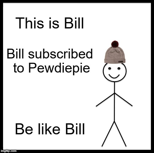 Be Like Bill Meme | This is Bill Bill subscribed to Pewdiepie Be like Bill | image tagged in memes,be like bill | made w/ Imgflip meme maker