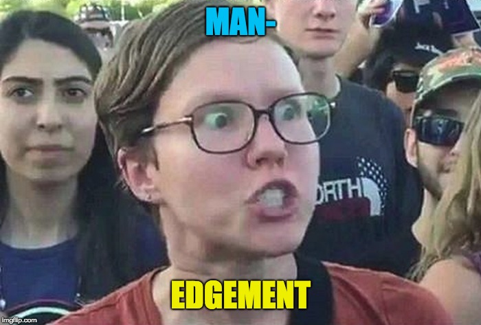 Triggered Liberal | MAN- EDGEMENT | image tagged in triggered liberal | made w/ Imgflip meme maker