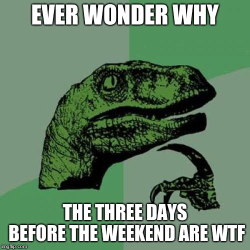 Weekend Withdrawal | EVER WONDER WHY THE THREE DAYS BEFORE THE WEEKEND ARE WTF | image tagged in memes,philosoraptor,weekend | made w/ Imgflip meme maker