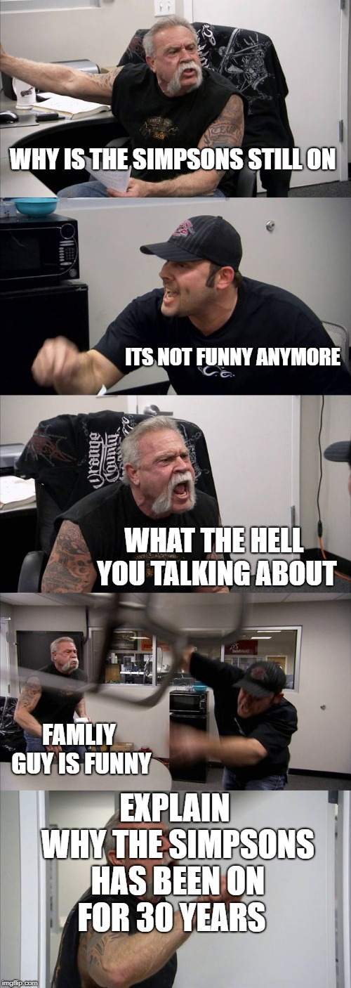 American Chopper Argument Meme | WHY IS THE SIMPSONS STILL ON ITS NOT FUNNY ANYMORE WHAT THE HELL YOU TALKING ABOUT FAMLIY GUY IS FUNNY EXPLAIN WHY THE SIMPSONS HAS BEEN ON  | image tagged in memes,american chopper argument | made w/ Imgflip meme maker