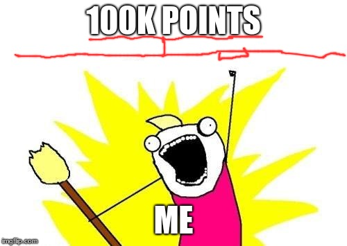 So Close! | 100K POINTS ME | image tagged in memes,x all the y,funny,lenarwhal,100k points | made w/ Imgflip meme maker