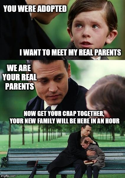 My Real Parents | YOU WERE ADOPTED I WANT TO MEET MY REAL PARENTS NOW GET YOUR CRAP TOGETHER, YOUR NEW FAMILY WILL BE HERE IN AN HOUR WE ARE YOUR REAL PARENTS | image tagged in adopted | made w/ Imgflip meme maker