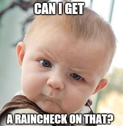 Skeptical Baby Meme | CAN I GET A RAINCHECK ON THAT? | image tagged in memes,skeptical baby | made w/ Imgflip meme maker