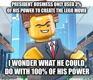 President Business | PRESIDENT BUSINESS ONLY USED 3% OF HIS POWER TO CREATE THE LEGO MOVIE I WONDER WHAT HE COULD DO WITH 100% OF HIS POWER | image tagged in president business | made w/ Imgflip meme maker
