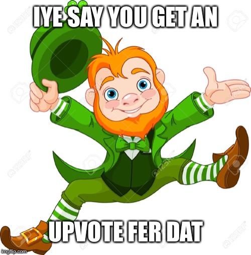 ireland | IYE SAY YOU GET AN UPVOTE FER DAT | image tagged in ireland | made w/ Imgflip meme maker